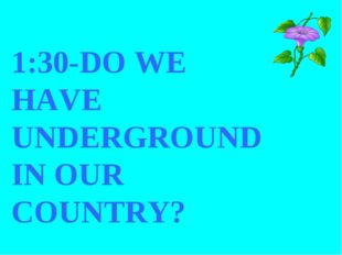 1:30-DO WE HAVE UNDERGROUND IN OUR COUNTRY?