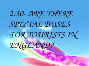 2:30- ARE THERE SPECIAL BUSES FOR TOURISTS IN ENGLAND?
