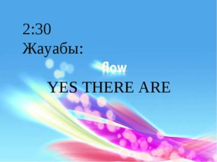 2:30 Жауабы: YES THERE ARE
