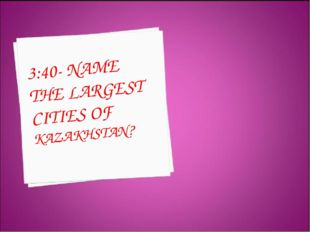 3:40- NAME THE LARGEST CITIES OF KAZAKHSTAN?