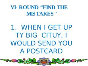 "VI- ROUND ""FIND THE MISTAKES"" 1. WHEN I GET UP TY BIG CITUY, I WOULD SEND YO"