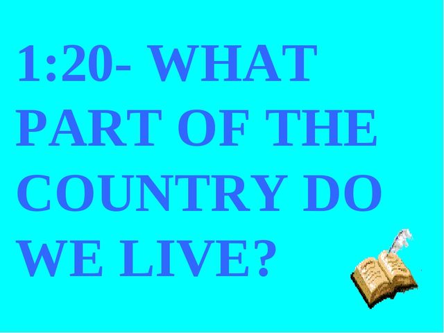 1:20- WHAT PART OF THE COUNTRY DO WE LIVE?