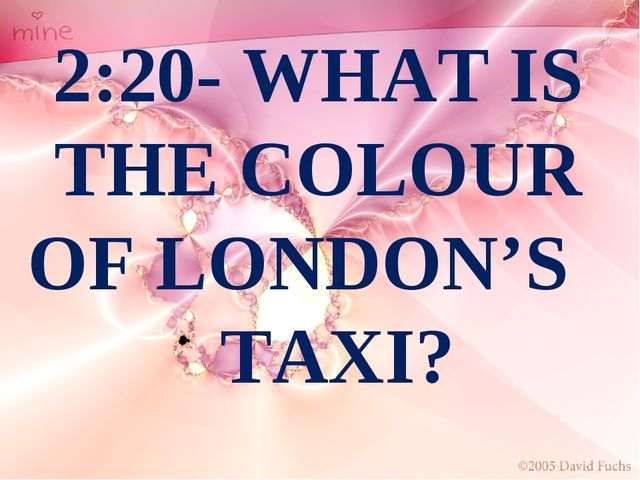 2:20- WHAT IS THE COLOUR OF LONDON'S TAXI?