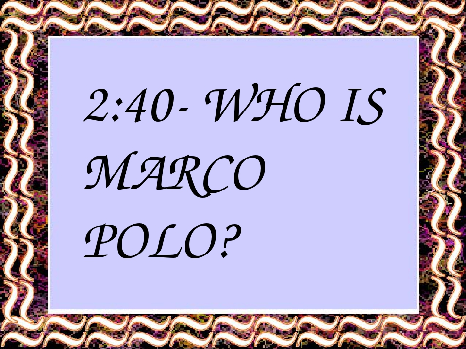 2:40- WHO IS MARCO POLO?