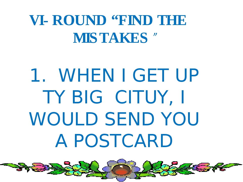 "VI- ROUND ""FIND THE MISTAKES"" 1. WHEN I GET UP TY BIG CITUY, I WOULD SEND YO..."