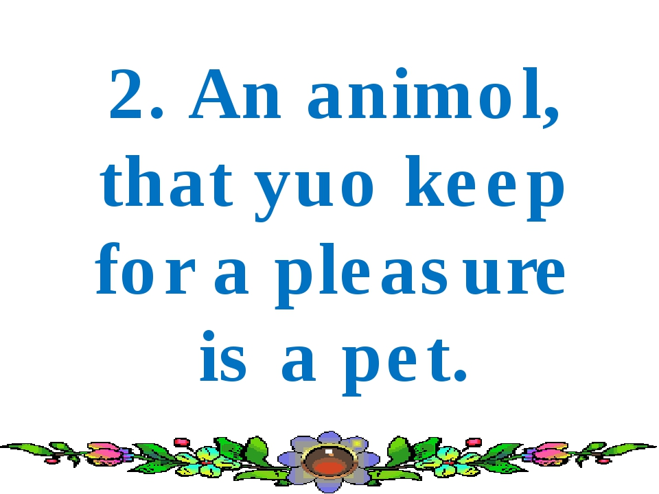 2. An animol, that yuo keep for a pleasure is a pet.