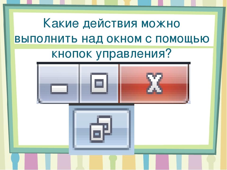 Какие действия можно выполнить над окном с помощью кнопок управления? Если ма...