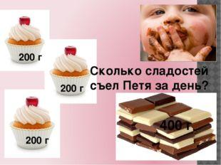 Сколько сладостей съел Петя за день? 200 г 200 г 200 г 400 г