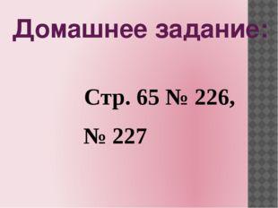 Домашнее задание: Стр. 65 № 226, № 227