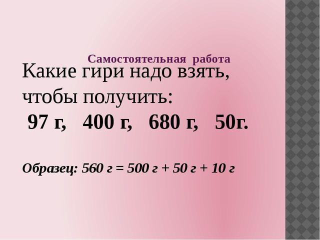 Самостоятельная работа Какие гири надо взять, чтобы получить: 97 г, 400 г, 68...