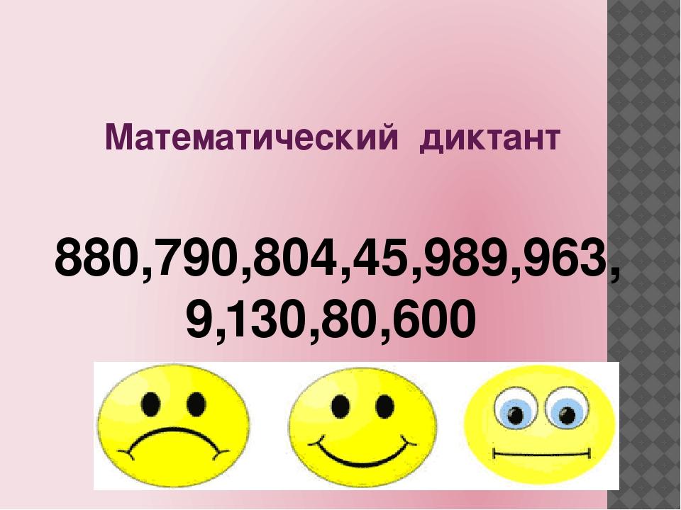 Математический диктант 880,790,804,45,989,963, 9,130,80,600