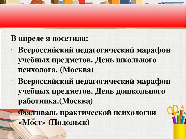 В апреле я посетила: Всероссийский педагогический марафон учебных предметов....