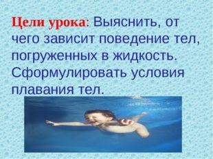 Цели урока: Выяснить, от чего зависит поведение тел, погруженных в жидкость.