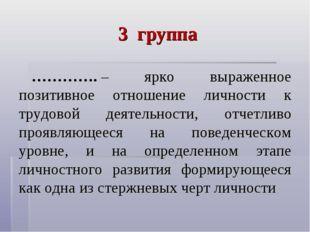 3 группа ………….– ярко выраженное позитивное отношение личности к трудовой дея