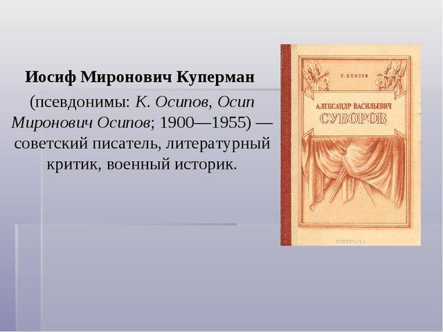 Иосиф Миронович Куперман (псевдонимы:К. Осипов, Осип Миронович Осипов; 1900...