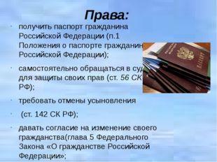 Права:  получить паспорт гражданина Российской Федерации (п.1 Положения о па