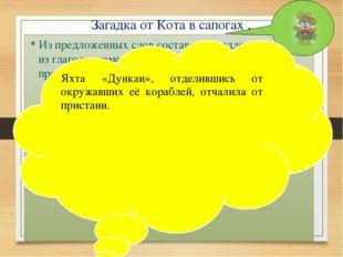 Загадка от Кота в сапогах . * Из предложенных слов составить предложение. Оди
