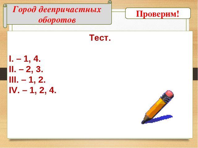 Город деепричастных оборотов Тест. I. – 1, 4. II. – 2, 3. III. – 1, 2. IV. –...