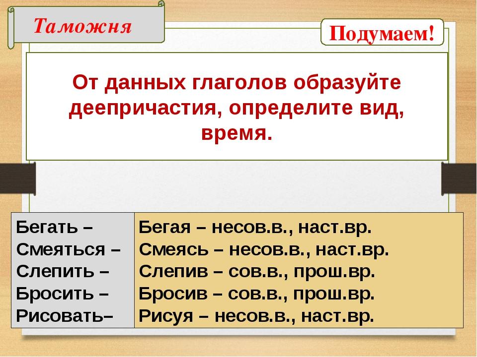 Таможня От данных глаголов образуйте деепричастия, определите вид, время. Бег...