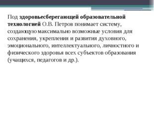 Под здоровьесберегающей образовательной технологией О.В. Петров понимает сист