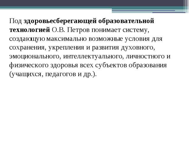 Под здоровьесберегающей образовательной технологией О.В. Петров понимает сист...