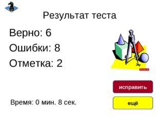 Результат теста Верно: 6 Ошибки: 8 Отметка: 2 Время: 0 мин. 8 сек. ещё исправ