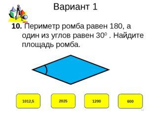 Вариант 1 1012,5 2025 1200 600 10. Периметр ромба равен 180, а один из углов