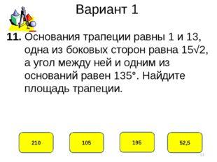 Вариант 1 105 210 195 52,5 11. Основания трапеции равны 1 и 13, одна из боков