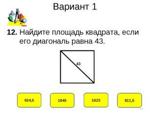 Вариант 1 924,5 1849 1623 811,5 12. Найдите площадь квадрата, если его диагон