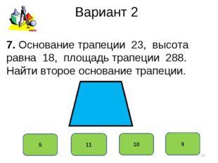 Вариант 2 9 11 10 5 7. Основание трапеции 23, высота равна 18, площадь трапец