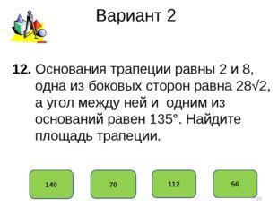 Вариант 2 140 70 112 56 12. Основания трапеции равны 2 и 8, одна из боковых с