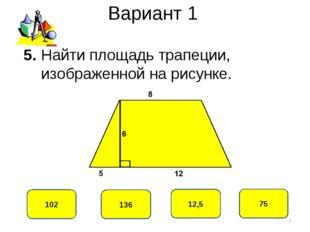 Вариант 1 75 102 12,5 136 5. Найти площадь трапеции, изображенной на рисунке. *