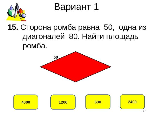 Вариант 1 2400 4000 600 1200 15. Сторона ромба равна 50, одна из диагоналей 8...