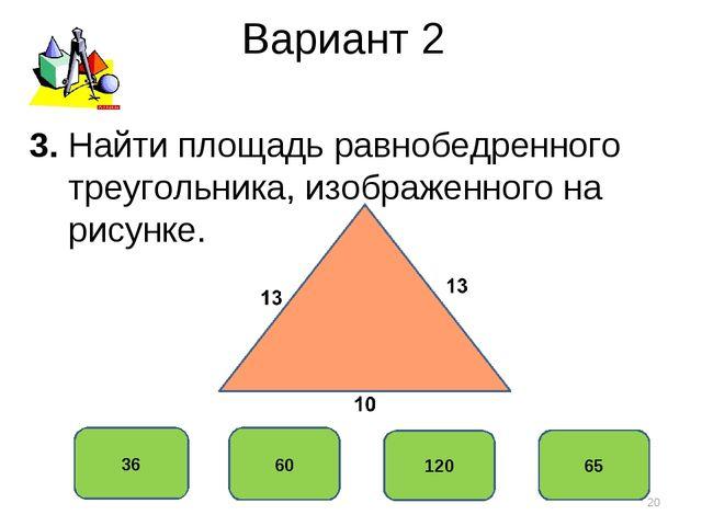Вариант 2 60 36 120 65 3. Найти площадь равнобедренного треугольника, изображ...