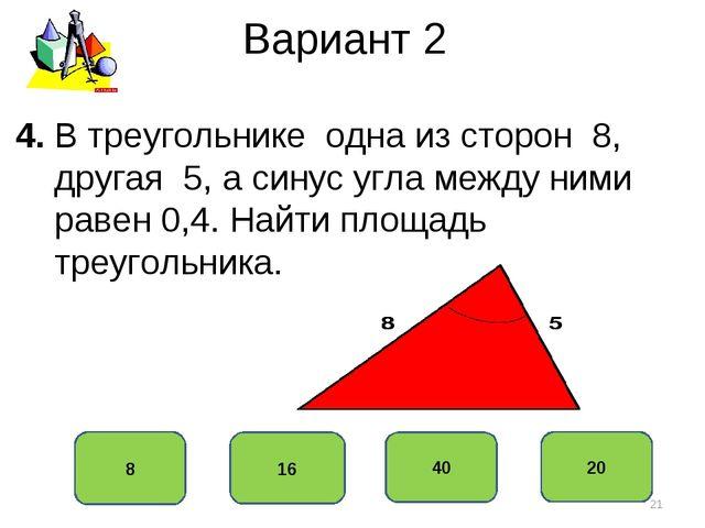 Вариант 2 8 16 40 20 4. В треугольнике одна из сторон 8, другая 5, а синус уг...