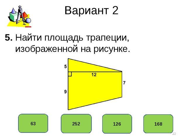 Вариант 2 126 252 63 168 5. Найти площадь трапеции, изображенной на рисунке. *