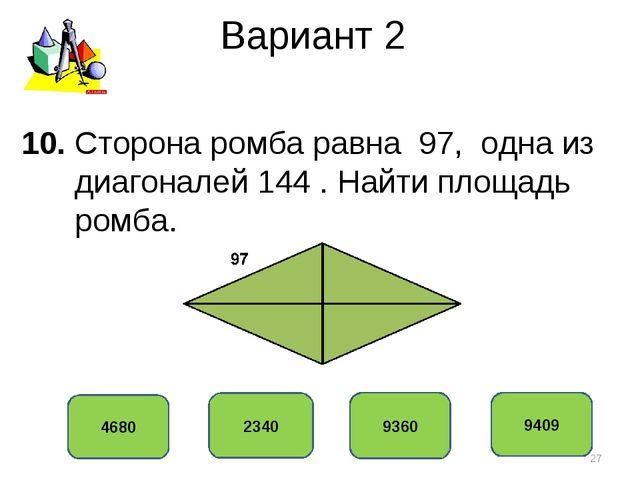 Вариант 2 9360 2340 4680 9409 10. Сторона ромба равна 97, одна из диагоналей...
