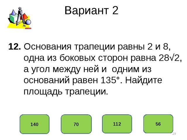 Вариант 2 140 70 112 56 12. Основания трапеции равны 2 и 8, одна из боковых с...