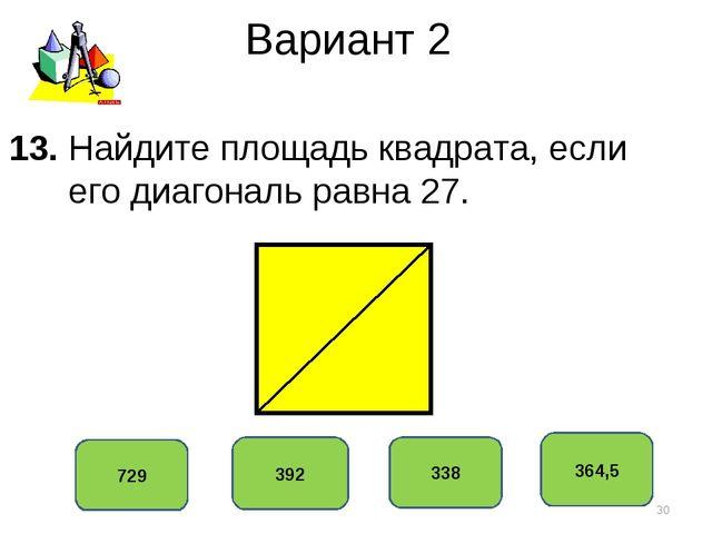 Вариант 2 364,5 392 338 729 13. Найдите площадь квадрата, если его диагональ...