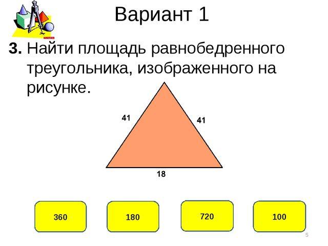 Вариант 1 360 180 720 100 3. Найти площадь равнобедренного треугольника, изоб...