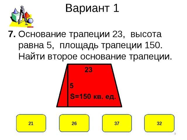 Вариант 1 37 21 26 32 7. Основание трапеции 23, высота равна 5, площадь трапе...