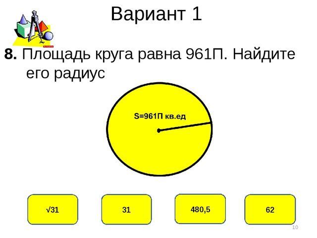 Вариант 1 31 √31 480,5 62 8. Площадь круга равна 961П. Найдите его радиус *