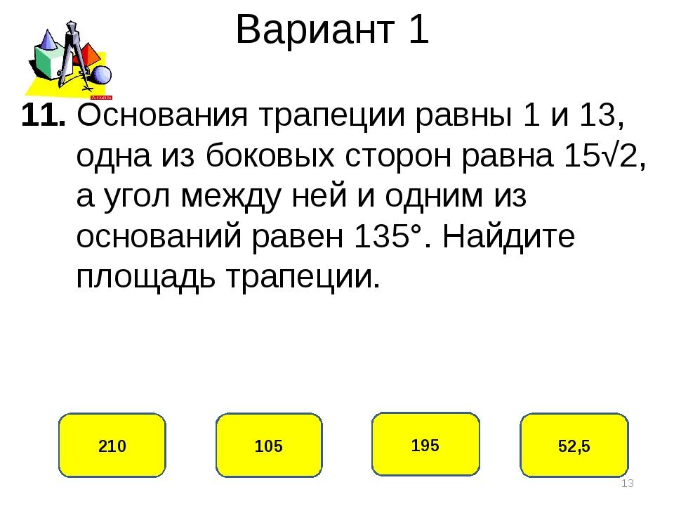 Вариант 1 105 210 195 52,5 11. Основания трапеции равны 1 и 13, одна из боков...