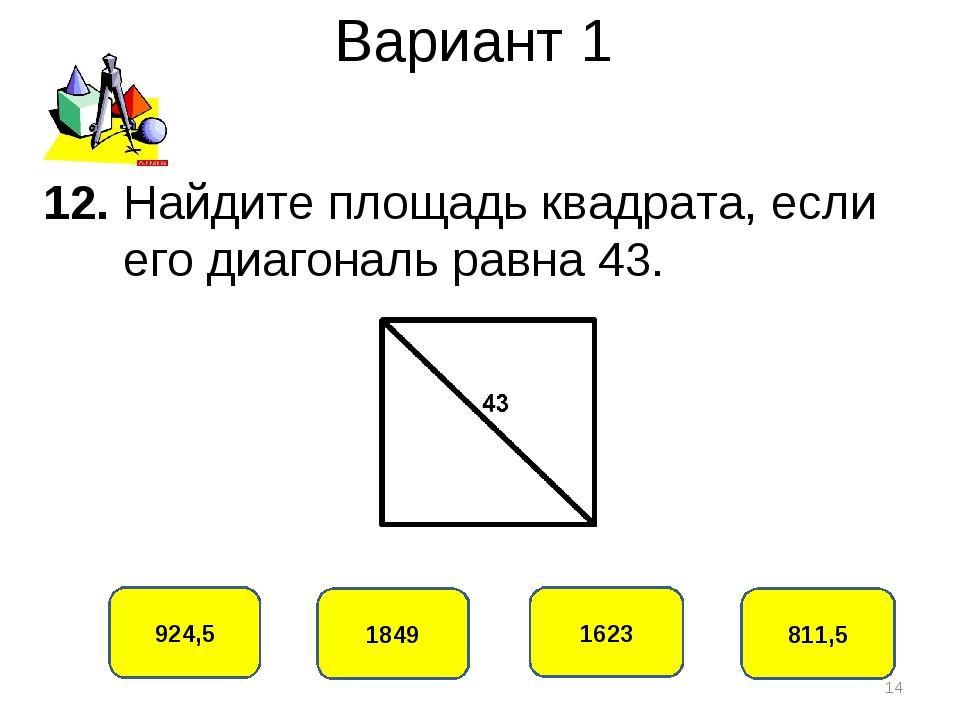 Вариант 1 924,5 1849 1623 811,5 12. Найдите площадь квадрата, если его диагон...