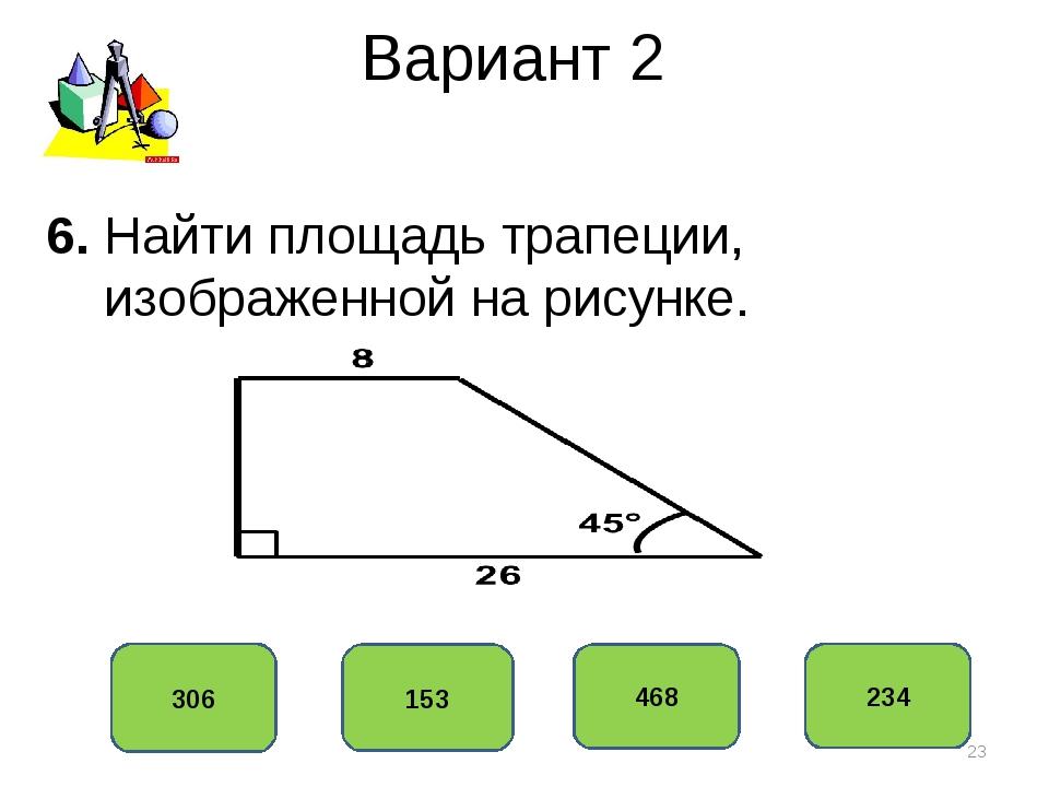 Вариант 2 306 153 468 234 6. Найти площадь трапеции, изображенной на рисунке. *