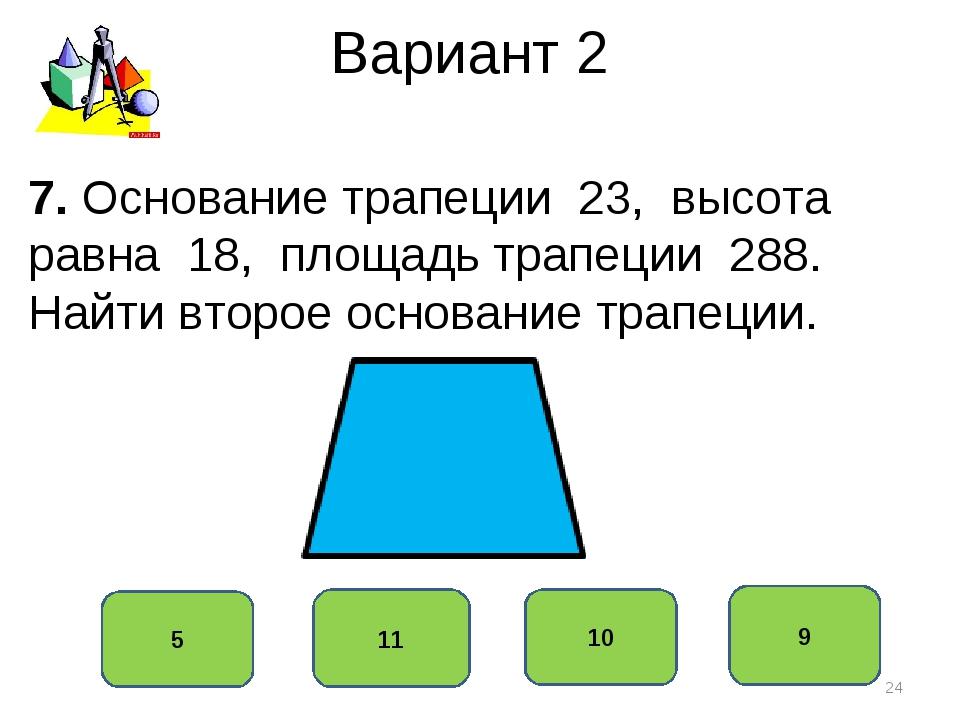 Вариант 2 9 11 10 5 7. Основание трапеции 23, высота равна 18, площадь трапец...