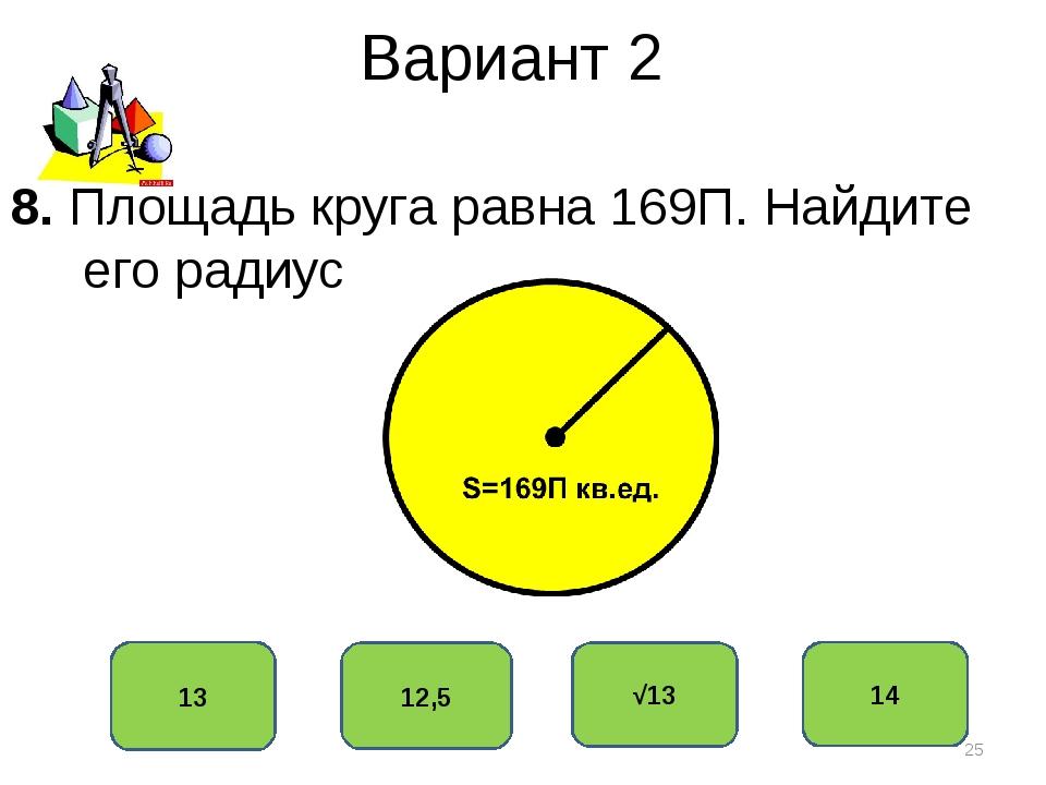 Вариант 2 13 12,5 √13 14 8. Площадь круга равна 169П. Найдите его радиус *