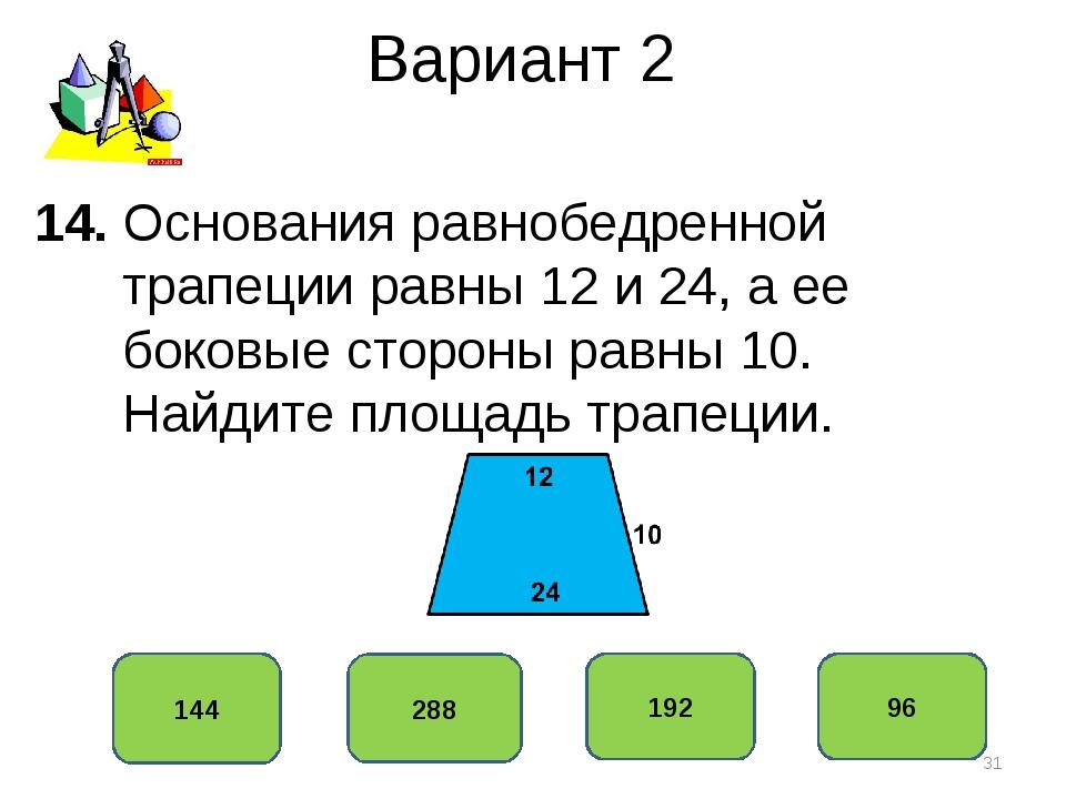 Вариант 2 144 288 192 96 14. Основания равнобедренной трапеции равны 12 и 24,...