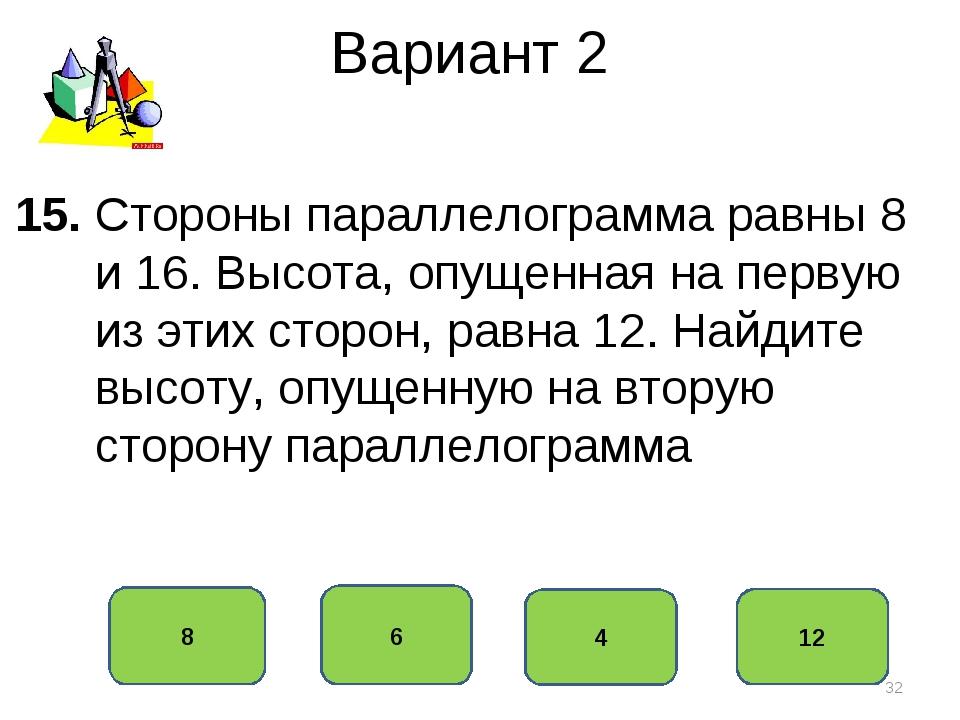 Вариант 2 6 8 4 12 15. Стороны параллелограмма равны 8 и 16. Высота, опущенна...