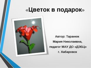 «Цветок в подарок» Автор: Таранюк Мария Николаевна, педагог МАУ ДО «ДЭБЦ» г.